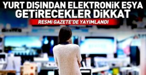 Yurt dışından elektronik cihaz getirenler dikkat!Resmi Gazete Yayinladi