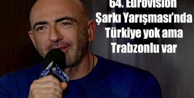 64. Eurovısıon Şarkı Yarışması'nda Türkiye yok ama Trabzonlu var