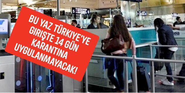 Bu yaz Türkiye'ye girişte 14 gün karantina uygulanmayacak!