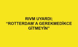 RIVM uyardı: Gerekli değilse Rotterdam'a seyahat etmeyin